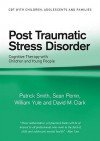 Post Traumatic Stress Disorder: Cognitive Therapy with Children and Young People - Patrick Smith, William Yule, David M. Clark, Sean Perrin