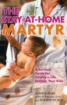 The Stay-at-Home Martyr: A Survival Guide for Having a Life Outside Your Kids - Joanne Kimes