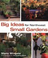 Big Ideas for Northwest Small Gardens - Marty Wingate, Jacqueline Koch