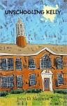 Unschooling Kelly: A Honest Look at American Schools - John McEwan
