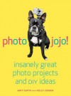 Photojojo: Insanely Great Photo Projects and DIY Ideas - Amit Gupta, Kelly Jensen