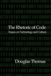 The Rhetoric of Code: Essays on Technology and Culture - Douglas Thomas