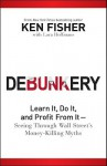 Debunkery: Learn It, Do It, and Profit from It-Seeing Through Wall Street's Money-Killing Myths - Kenneth L. Fisher