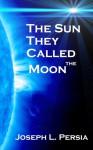 The Sun They Called Moon - Joseph Persia