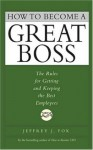 How to Become a Great Boss: The Rules for Getting and Keeping the Best Employees - Jeffrey J. Fox