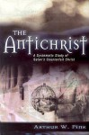 The Antichrist: A Systematic Study of Satan's Counterfeit Christ - Arthur W. Pink, George Nathaniel Henry Peters