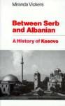 Between Serb and Albanian: A History of Kosovo - Miranda Vickers