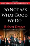 Do Not Ask What Good We Do: Inside the U.S. House of Representatives - Robert Draper