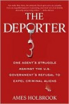 The Deporter: One Agent's Struggle Against the U.S. Government's Refusal to Expel Criminal Aliens - Ames Holbrook
