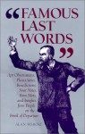 Famous Last Words: Apt Observations, Pleas, Curses, Benedictions, Sour Notes, Bon Mots, and Insights from People on the Brink of Departur - Alan Bisbort