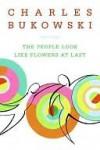 The People Look Like Flowers at Last - Charles Bukowski