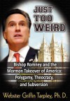 Just Too Weird: Bishop Romney and the Mormon Takeover of America: Polygamy, Theocracy, and Subversion - Webster Griffin Tarpley