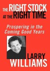 The Right Stock at the Right Time: Prospering in the Coming Good Years - Larry Williams