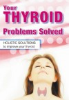 Your Thyroid Problems Solved: Holistic Solutions to Improve Your Thyroid - Sandra Cabot, Margaret Jasinska