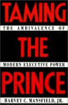 Taming the Prince: The Ambivalence of Modern Executive Power - Harvey C. Mansfield Jr.