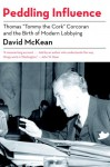 "Peddling Influence: Thomas ""Tommy the Cork"" Corcoran and the Birth of Modern Lobbying - David McKean"