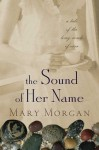 The Sound of Her Name: A Novel - Mary Morgan