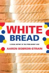 White Bread: A Social History of the Store-Bought Loaf - Aaron Bobrow-Strain
