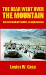 The Bear Went Over the Mountain: Soviet Combat Tactics in Afghanistan - Lester W. Grau