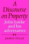 A Discourse on Property: John Locke and His Adversaries - James Tully