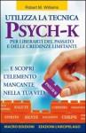Utilizza la tecnica Psych-K per liberarti del passato e delle credenze limitanti... e scopri l'elemento mancante nella tua vita - Robert M. Williams, G. Sallette