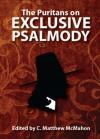 The Puritans on Exclusive Psalmody - Thomas Ford, John Cotton, Cuthbert Sydenham, Nathaniel Holmes, Therese B. McMahon, C. Matthew McMahon