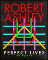 Perfect Lives: An Opera - Robert Ashley, Archer Fields Incorporated, John Ashley
