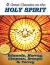 5 Great Classics on the Holy Spirit: Distinguishing Marks of a Work of the Spirit, The Spirit of Christ, Walking in the Spirit, When The Holy Ghost is Come, The Person and Work of the Holy Spirit - Jonathan Edwards, Andrew Murray, A.B. Simpson, Samuel Brengle, R.A. Torrey