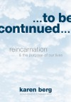 To Be Continued: Reincarnation and the Purpose of Our Lives - Karen Berg