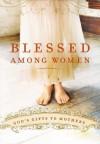 Blessed Among Women: God's Gift of Motherhood - Thomas Nelson Publishers