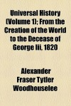 Universal History (Volume 1); From the Creation of the World to the Decease of George III, 1820 - Alexander Fraser Tytler