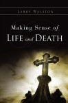 Making Sense of Life and Death - Larry Walston