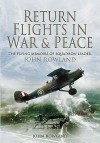 Return Flights in War and Peace: The Flying Memoirs of Squadron Leader John Rowland DSO, DFC - John Rowland