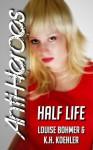 Half Life (Anti-Heroes Book III) - K.H. Koehler, Louise Bohmer