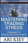 Mastering Trading Stress: Strategies for Maximizing Performance - Ari Kiev