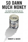 So Damn Much Money: The Triumph of Lobbying and the Corrosion of American Government - Robert G. Kaiser
