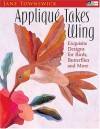 Appliqué Takes Wing: Exquisite Designs for Birds, Butterflies and More - Jane Townswick
