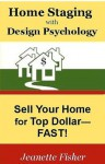 Home Staging with Design Psychology: Sell Your Home for Top Dollar--Fast! - Jeanette Fisher, Enicia Fisher