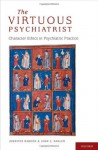 The Virtuous Psychiatrist: Character Ethics in Psychiatric Practice (International Perspectives in Philosophy and Psychiatry) - Jennifer Radden, John Sadler