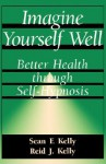 Imagine Yourself Well: Better Health Through Self-hypnosis - Sean F. Kelly, Reid J. Kelly