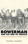 Bowerman and the Men of Oregon: The Story of Oregon's Legendary Coach and Nike's Cofounder - Kenny Moore
