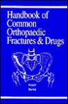 Handbook of Common Orthopaedic Fractures and Drugs - Scott Hal Kozin, Anthony Clayton Berlet