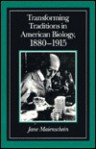 Transforming Traditions in American Biology, 1880-1915 - Jane Maienschein