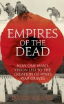Empires of the Dead: How One Man's Vision Led to the Creation of WWI's War Graves - David Crane
