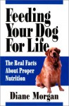 Feeding Your Dog for Life: The Real Facts About Proper Nutrition - Diane Morgan