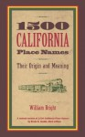 1500 California Place Names: Their Origin and Meaning, A Revised version of <i>1000 California Place Names</i> by Erwin G. Gudde, Third edition - William Bright