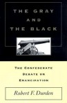 The Gray and the Black: The Confederate Debate on Emancipation - Robert F. Durden