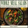 Whole Meal Salads: 100 Fresh, Delectable Recipes for Easy One-Course Entrees - Norman Kolpas