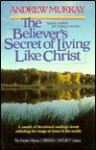 The Believer's Secret of Living Like Christ - Andrew Murray