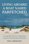 LIVING ABOARD A BOAT NAMED FARFETCHED: A Couple Tells Their Story Of Eight Years Living And Traveling Aboard Their Boat - Ron Arbizzani